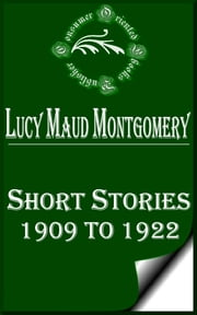 Lucy Maud Montgomery Short Stories, 1909 to 1922 ebook by Lucy Maud Montgomery