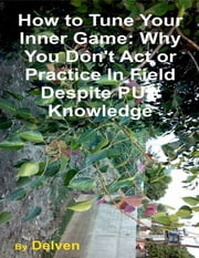 How to Tune Your Inner Game: Why You Don't Act or Practice In Field Despite Pua Knowledge ebook by Delven