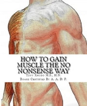 How to Build Muscle the No Nonsense Way ebook by Tony Xhudo M.S., H.N.