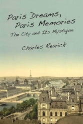 Paris Dreams, Paris Memories - The City and Its Mystique ebook by Charles Rearick