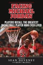 Facing Michael Jordan - Players Recall the Greatest Basketball Player Who Ever Lived ebook by Sean Deveney, Kent McDill