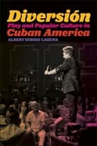 Diversión - Play and Popular Culture in Cuban America ebook by Albert Sergio Laguna