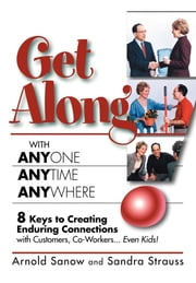 Get Along with Anyone, Anytime, Anywhere! - 8 Keys to Creating Enduring Connections with Customers, Co-Workers, Even Kids! ebook by Arnold Sanow