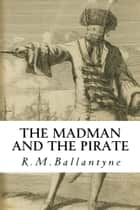 The Madman and the Pirate ebook by R. M. Ballantyne