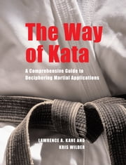 The Way of Kata - A Comprehensive Guide to Deciphering Martial Applications ebook by Lawrence A. Kane,(Wilder, Kris) [A02] /,/