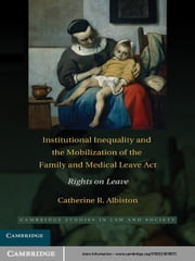 Institutional Inequality and the Mobilization of the Family and Medical Leave Act - Rights on Leave ebook by Catherine R. Albiston