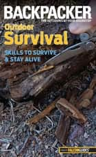 Backpacker Magazine's Outdoor Survival - Skills To Survive And Stay Alive ebook by Molly Absolon