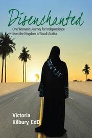 Disenchanted: One Woman's Journey for Independence from the Kingdom of Saudi Arabia ebook by Victoria Kilbury