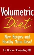 Volumetric Diet: New Recipes and Healthy Menu Ideas! ebook by Chance Alexander, RN