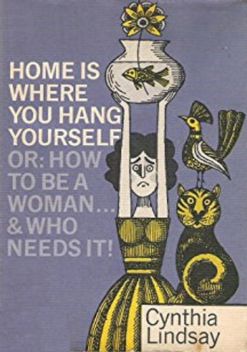 Home is Where You Hang Yourself; or, How To Be a Woman - And Who Needs It? ebook by Cynthia Hobart Lindsay