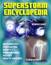 Superstorm Encyclopedia: Tornadoes, Severe Thunderstorms, Hurricanes, Tropical Storms, Typhoons, Cyclones - Meteorology, Forecasts, Safety and Preparedness, History, Disaster Health Problems ebook by Progressive Management