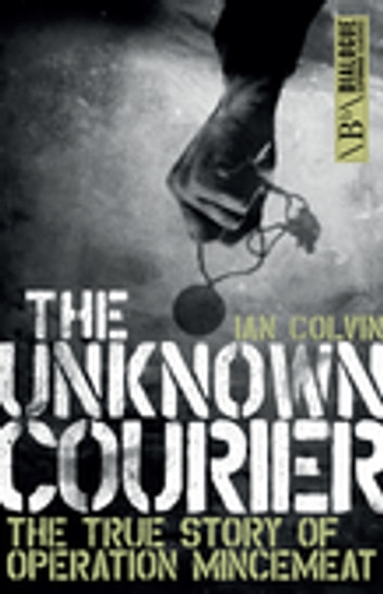 The Unknown Courier - The True Story of Operation Mincemeat ebook by Ian Colvin