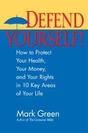 Defend Yourself! - How to Protect Your Health, Your Money, And Your Rights in 10 Key Areas of Your Life ebook by Mark J. Green,Kevin McCarthy,Lauren Strayer