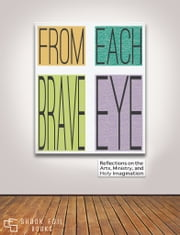 From Each Brave Eye: Reflections on the Arts, Ministry, and Holy Imagination ebook by Todd Edmondson,Debra Dean Murphy,Michael Sares