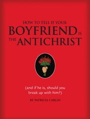 How to Tell if Your Boyfriend Is the Antichrist - (and if he is, should you break up with him?) ebook by Patricia Carlin,Michael Miller