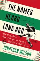 The Names Heard Long Ago - How the Golden Age of Hungarian Football Shaped the Modern Game eBook by Jonathan Wilson