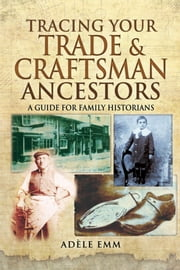 Tracing Your Trade & Craftsman Ancestors - A Guide for Family Historians ebook by Adele Emm