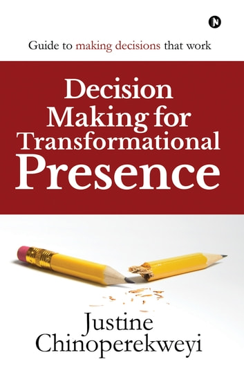 Decision Making for Transformational Presence - Guide to making decisions that work ebook by Justine Chinoperekweyi