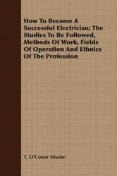 How To Become A Successful Electrician; The Studies To Be Followed, Methods Of Work, Fields Of Operation And Ethnics Of The Profession ebook by T. O'Conor Sloane