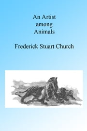 An Artist Among Animals, Illustrated. ebook by Frederick Stuart Church