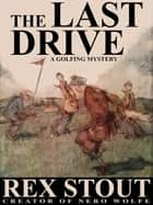 The Last Drive: A Golfing Mystery ebook by Rex Stout