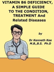 Vitamin B6 Deficiency, A Simple Guide to the Condition, its Treatment and Related Diseases ebook by Kenneth Kee