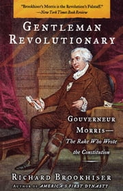 Gentleman Revolutionary - Gouverneur Morris, the Rake Who Wrote the Constitution ebook by Richard Brookhiser