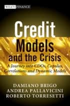 Credit Models and the Crisis - A Journey into CDOs, Copulas, Correlations and Dynamic Models ebook by Damiano Brigo, Andrea Pallavicini, Roberto Torresetti
