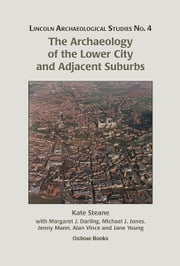 The Archaeology of the Lower City and Adjacent Suburbs ebook by Kate Steane, Margaret Darling, Michael J. Jones,...