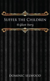 Suffer the Children - A Ghost Story ebook by Dominic Selwood