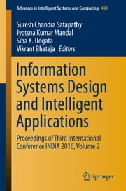 Information Systems Design and Intelligent Applications - Proceedings of Third International Conference INDIA 2016, Volume 2 ebook by Suresh Chandra Satapathy,Jyotsna Kumar Mandal,Siba K. Udgata,Vikrant Bhateja
