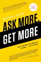 Ask More, Get More - How to Earn More, Save More, and Live More...Just by ASKING ebook by Michael Alden