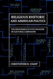 Religious Rhetoric and American Politics - The Endurance of Civil Religion in Electoral Campaigns ebook by Christopher B. Chapp
