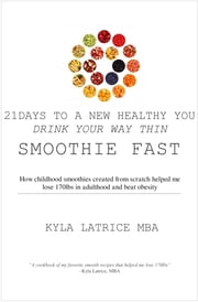 21 Days to a New Healthy You! Drink Your Way Thin (Smoothie Fast) ebook by Kyla Latrice, MBA