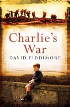Charlie's War: A Charlie Bassett Novel 2 ebook by David Fiddimore