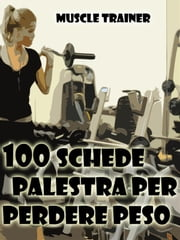 100 Schede Palestra per Perdere Peso ebook by Muscle Trainer