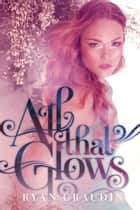 All That Glows ebook by Ryan Graudin