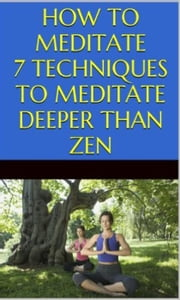 How to Meditate: 7 Techniques to Meditate Deeper Than Zen ebook by Tao Zen