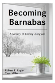 Becoming Barnabas: A Ministry of Coming Alongside ebook by Robert E. Logan,Tara Miller