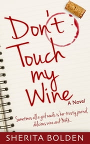 Don't Touch My Wine: Sometimes All A Girl Needs Is Her Trusty Journal, Delicious Wine And Max ebook by Sherita Bolden