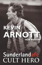 Kevin Arnott: Sunderland afc Cult Hero 電子書 by Rob Mason