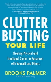 Clutter Busting Your Life - Clearing Physical and Emotional Clutter to Reconnect with Yourself and Others ebook by Brooks Palmer