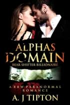 Alpha's Domain: A BBW Paranormal Romance - Bear Shifter Billionaire, #3 ebook by AJ Tipton