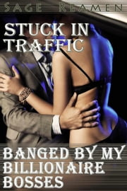 Stuck in Traffic: Banged by my Billionaire Bosses ebook by Sage Reamen