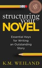 Structuring Your Novel: Essential Keys for Writing an Outstanding Story eBook por K.M. Weiland