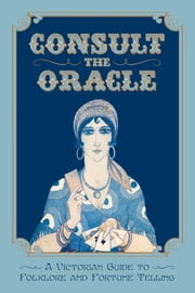 Consult the Oracle - A Victorian Guide to Folklore and Fortune Telling ebook by Gabriel Nostradamus