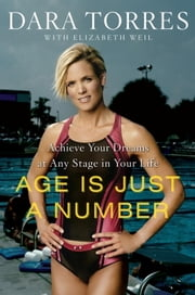 Age Is Just a Number - Achieve Your Dreams at Any Stage in Your Life ebook by Dara Torres,Elizabeth Weil