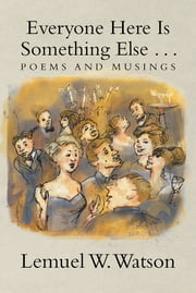 Everyone Here Is Something Else . . . - Poems and Musings ebook by Lemuel W. Watson