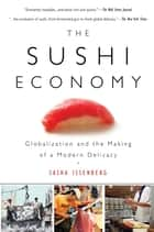 The Sushi Economy - Globalization and the Making of a Modern Delicacy ebook by Sasha Issenberg