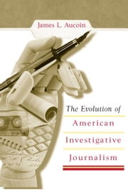 The Evolution of American Investigative Journalism ebook by James L. Aucoin